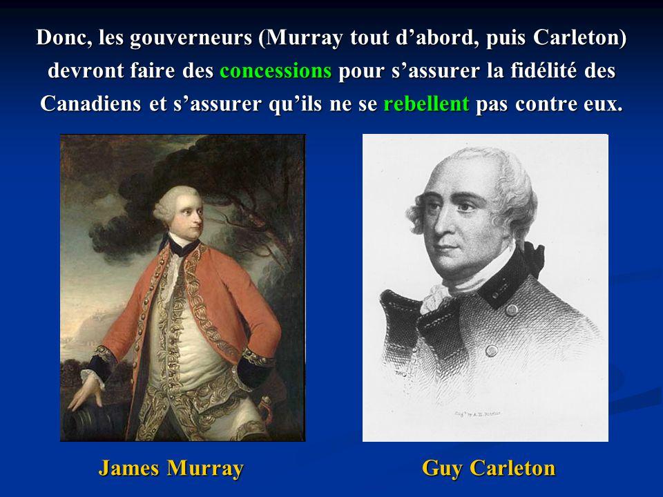 Donc, les gouverneurs (Murray tout dabord, puis Carleton) devront faire des concessions pour sassurer la fidélité des Canadiens et sassurer quils ne s