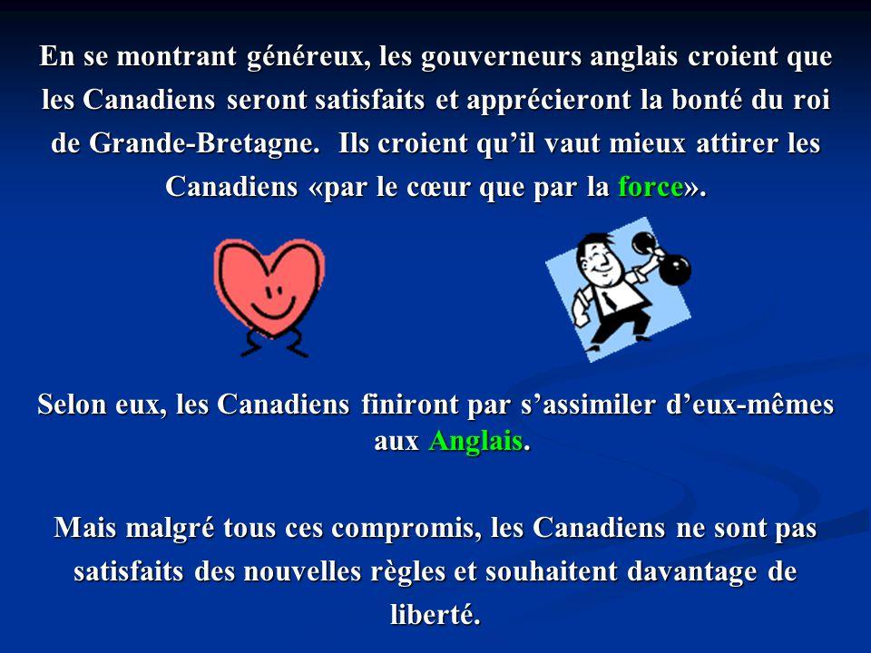 En se montrant généreux, les gouverneurs anglais croient que les Canadiens seront satisfaits et apprécieront la bonté du roi de Grande-Bretagne. Ils c