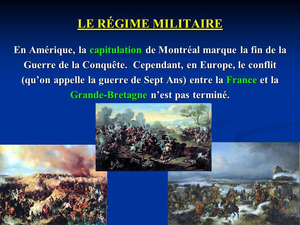 LE RÉGIME MILITAIRE En Amérique, la capitulation de Montréal marque la fin de la Guerre de la Conquête. Cependant, en Europe, le conflit (quon appelle
