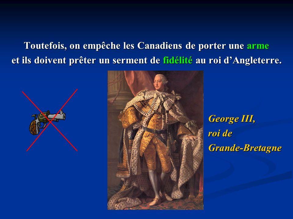 Toutefois, on empêche les Canadiens de porter une arme et ils doivent prêter un serment de fidélité au roi dAngleterre. George III, roi de Grande-Bret