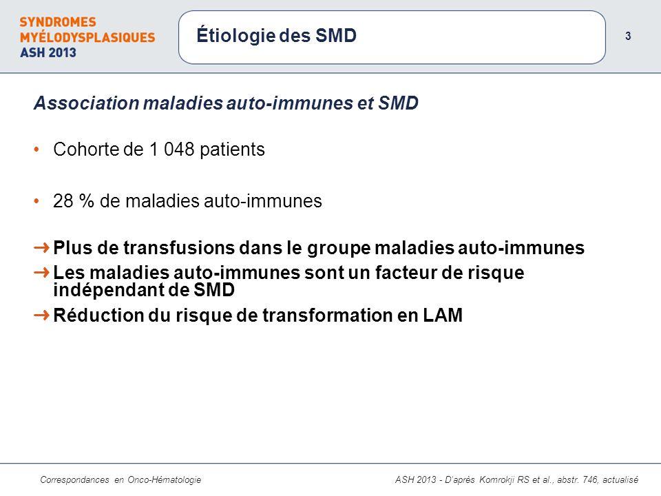 Correspondances en Onco-Hématologie Cohorte de 1 048 patients 28 % de maladies auto-immunes Association maladies auto-immunes et SMD Étiologie des SMD 3 ASH 2013 - Daprès Komrokji RS et al., abstr.