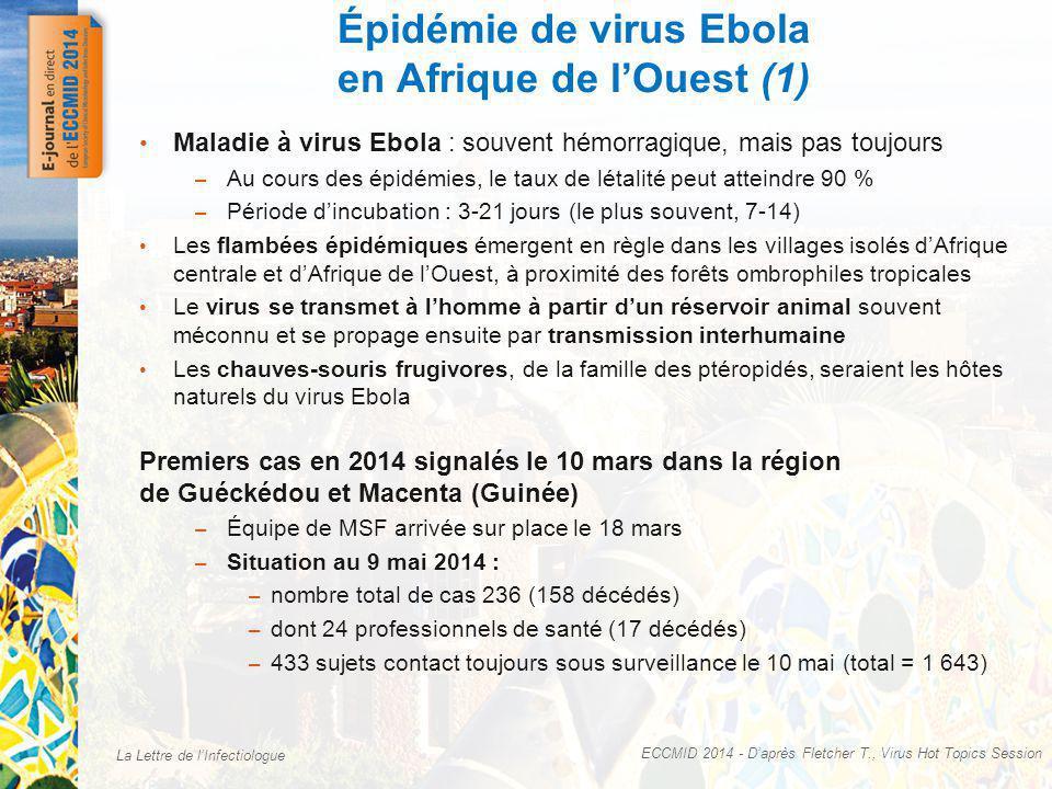 La Lettre de lInfectiologue Épidémie de virus Ebola en Afrique de lOuest (1) ECCMID 2014 - Daprès Fletcher T., Virus Hot Topics Session Maladie à virus Ebola : souvent hémorragique, mais pas toujours – Au cours des épidémies, le taux de létalité peut atteindre 90 % – Période dincubation : 3-21 jours (le plus souvent, 7-14) Les flambées épidémiques émergent en règle dans les villages isolés dAfrique centrale et dAfrique de lOuest, à proximité des forêts ombrophiles tropicales Le virus se transmet à lhomme à partir dun réservoir animal souvent méconnu et se propage ensuite par transmission interhumaine Les chauves-souris frugivores, de la famille des ptéropidés, seraient les hôtes naturels du virus Ebola Premiers cas en 2014 signalés le 10 mars dans la région de Guéckédou et Macenta (Guinée) – Équipe de MSF arrivée sur place le 18 mars – Situation au 9 mai 2014 : – nombre total de cas 236 (158 décédés) – dont 24 professionnels de santé (17 décédés) – 433 sujets contact toujours sous surveillance le 10 mai (total = 1 643)