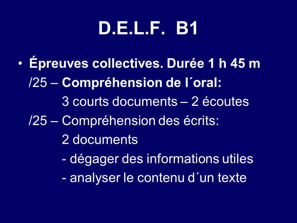 D.E.L.F. B1 Épreuves collectives. Durée 1 h 45 m /25 – Compréhension de l´oral: 3 courts documents – 2 écoutes /25 – Compréhension des écrits: 2 docum