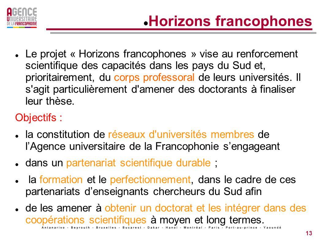 13 Horizons francophones Le projet « Horizons francophones » vise au renforcement scientifique des capacités dans les pays du Sud et, prioritairement, du corps professoral de leurs universités.