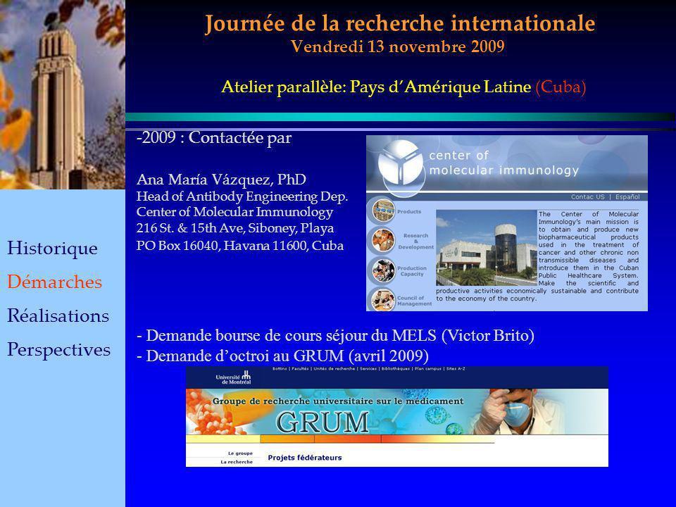 Journée de la recherche internationale Vendredi 13 novembre 2009 Historique Démarches Réalisations Perspectives Atelier parallèle: Pays dAmérique Latine (Cuba) -2-2009 : Contactée par Ana María Vázquez, PhD Head of Antibody Engineering Dep.