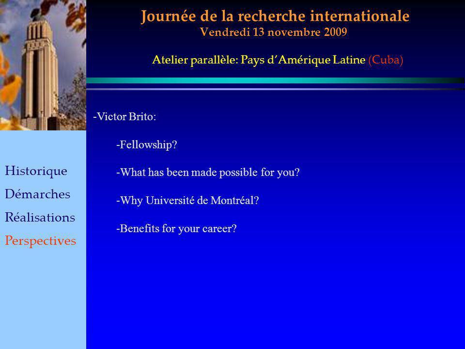 Journée de la recherche internationale Vendredi 13 novembre 2009 Historique Démarches Réalisations Perspectives Atelier parallèle: Pays dAmérique Latine (Cuba) -Victor Brito: -Fellowship.