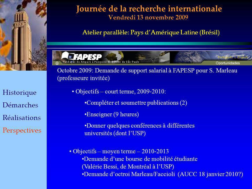 Journée de la recherche internationale Vendredi 13 novembre 2009 Historique Démarches Réalisations Perspectives Atelier parallèle: Pays dAmérique Latine (Brésil) Octobre 2009: Demande de support salarial à FAPESP pour S.