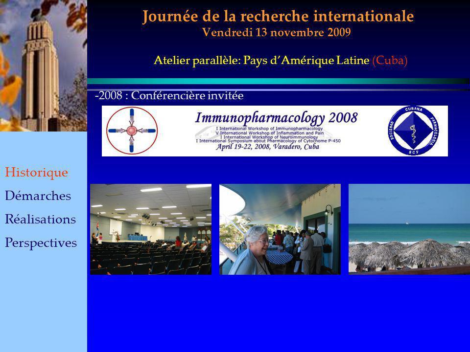 Journée de la recherche internationale Vendredi 13 novembre 2009 Historique Démarches Réalisations Perspectives Atelier parallèle: Pays dAmérique Latine (Cuba) -2-2008 : Conférencière invitée