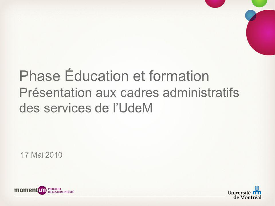 Phase Éducation et formation Présentation aux cadres administratifs des services de lUdeM 17 Mai 2010