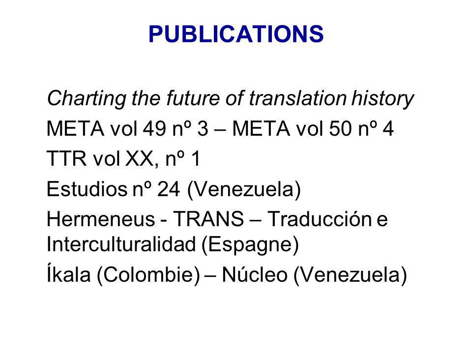 PUBLICATIONS Charting the future of translation history META vol 49 nº 3 – META vol 50 nº 4 TTR vol XX, nº 1 Estudios nº 24 (Venezuela) Hermeneus - TRANS – Traducción e Interculturalidad (Espagne) Íkala (Colombie) – Núcleo (Venezuela)