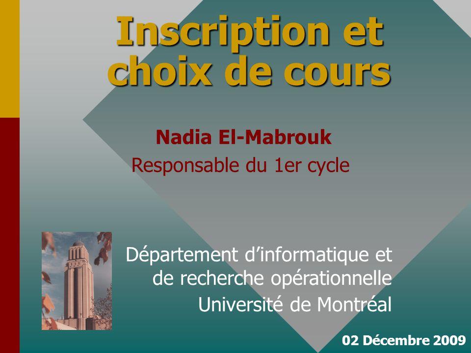 02 Décembre 2009 Inscription et choix de cours Département dinformatique et de recherche opérationnelle Université de Montréal Nadia El-Mabrouk Responsable du 1er cycle