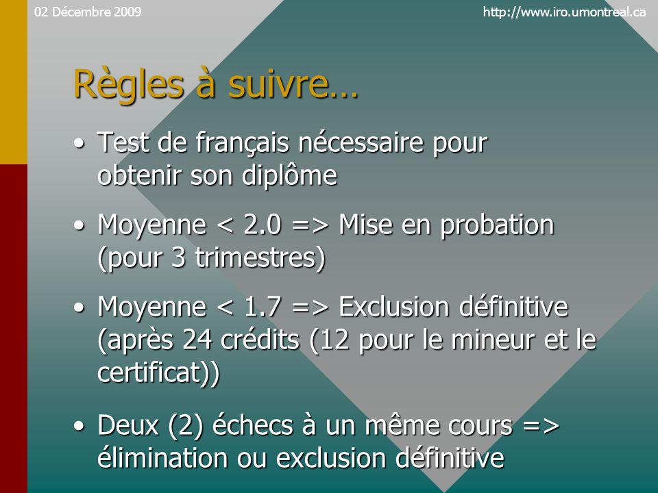 http://www.iro.umontreal.ca Règles à suivre… Test de français nécessaire pour obtenir son diplômeTest de français nécessaire pour obtenir son diplôme Moyenne Mise en probation (pour 3 trimestres)Moyenne Mise en probation (pour 3 trimestres) Moyenne Exclusion définitive (après 24 crédits (12 pour le mineur et le certificat))Moyenne Exclusion définitive (après 24 crédits (12 pour le mineur et le certificat)) Deux (2) échecs à un même cours => élimination ou exclusion définitiveDeux (2) échecs à un même cours => élimination ou exclusion définitive 02 Décembre 2009