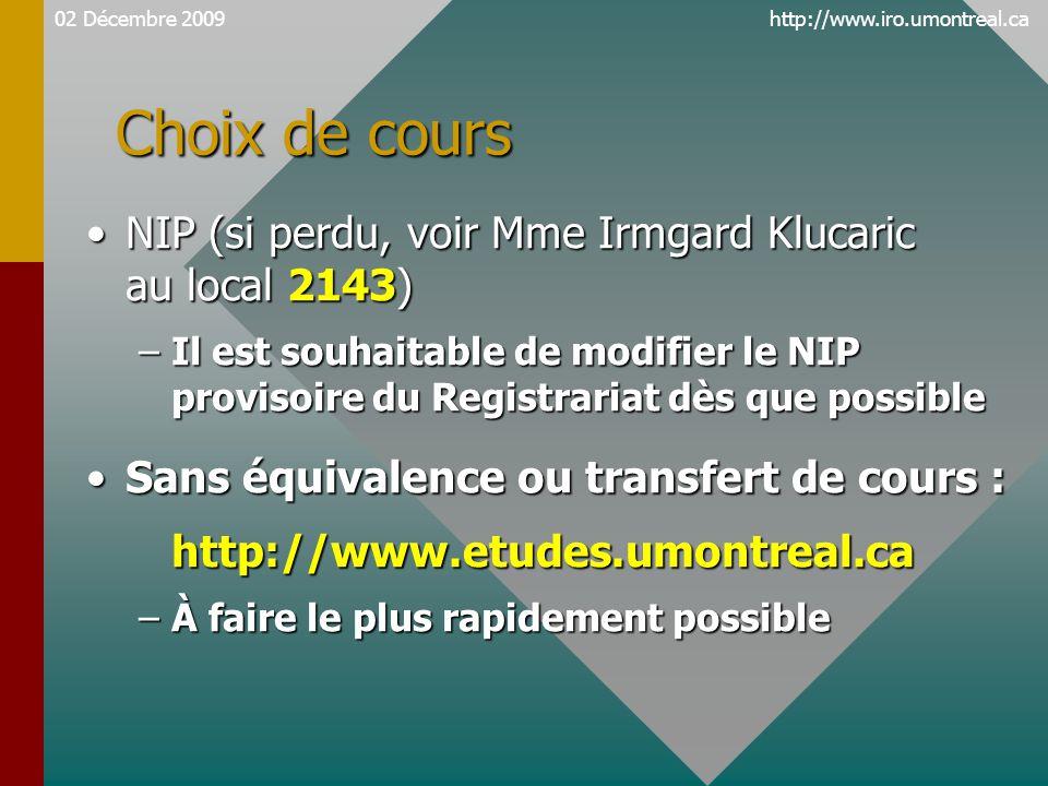 http://www.iro.umontreal.ca Choix de cours NIP (si perdu, voir Mme Irmgard Klucaric au local 2143)NIP (si perdu, voir Mme Irmgard Klucaric au local 2143) –Il est souhaitable de modifier le NIP provisoire du Registrariat dès que possible Sans équivalence ou transfert de cours :Sans équivalence ou transfert de cours :http://www.etudes.umontreal.ca –À faire le plus rapidement possible 02 Décembre 2009