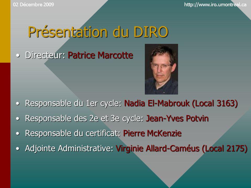 http://www.iro.umontreal.ca Présentation du DIRO Directeur: Patrice MarcotteDirecteur: Patrice Marcotte Responsable du 1er cycle: Nadia El-Mabrouk (Local 3163)Responsable du 1er cycle: Nadia El-Mabrouk (Local 3163) Responsable des 2e et 3e cycle: Jean-Yves PotvinResponsable des 2e et 3e cycle: Jean-Yves Potvin Responsable du certificat: Pierre McKenzieResponsable du certificat: Pierre McKenzie Adjointe Administrative: Virginie Allard-Caméus (Local 2175)Adjointe Administrative: Virginie Allard-Caméus (Local 2175) 02 Décembre 2009