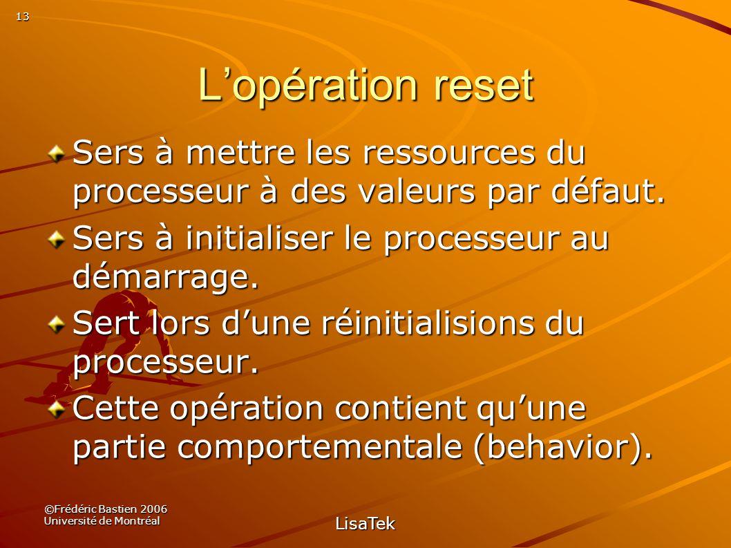 13 ©Frédéric Bastien 2006 Université de Montréal LisaTek Lopération reset Sers à mettre les ressources du processeur à des valeurs par défaut.
