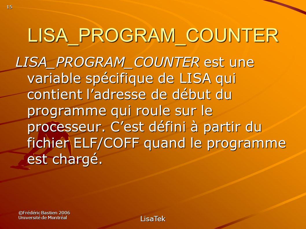 15 ©Frédéric Bastien 2006 Université de Montréal LisaTek LISA_PROGRAM_COUNTER LISA_PROGRAM_COUNTER est une variable spécifique de LISA qui contient ladresse de début du programme qui roule sur le processeur.
