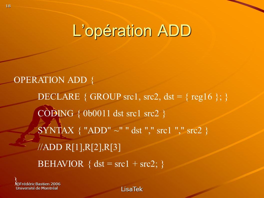 18 ©Frédéric Bastien 2006 Université de Montréal LisaTek Lopération ADD OPERATION ADD { DECLARE { GROUP src1, src2, dst = { reg16 }; } CODING { 0b0011 dst src1 src2 } SYNTAX { ADD ~ dst , src1 , src2 } //ADD R[1],R[2],R[3] BEHAVIOR { dst = src1 + src2; } }