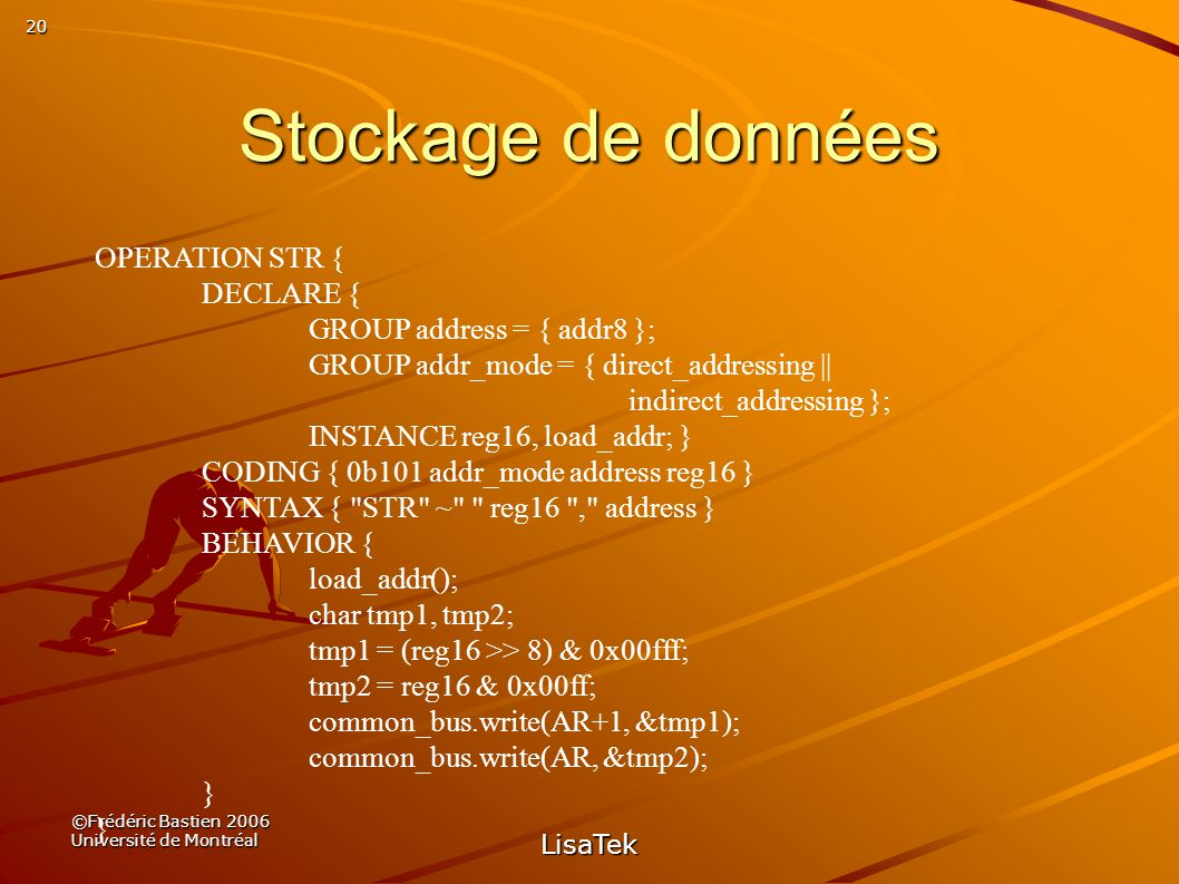 20 ©Frédéric Bastien 2006 Université de Montréal LisaTek Stockage de données OPERATION STR { DECLARE { GROUP address = { addr8 }; GROUP addr_mode = { direct_addressing || indirect_addressing }; INSTANCE reg16, load_addr; } CODING { 0b101 addr_mode address reg16 } SYNTAX { STR ~ reg16 , address } BEHAVIOR { load_addr(); char tmp1, tmp2; tmp1 = (reg16 >> 8) & 0x00fff; tmp2 = reg16 & 0x00ff; common_bus.write(AR+1, &tmp1); common_bus.write(AR, &tmp2); }