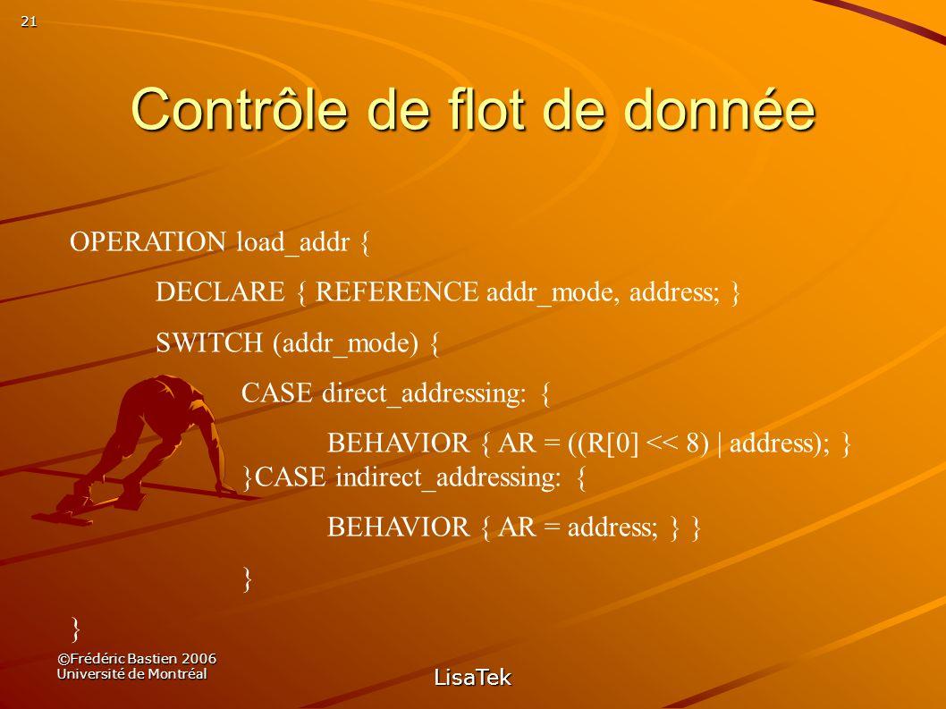 21 ©Frédéric Bastien 2006 Université de Montréal LisaTek Contrôle de flot de donnée OPERATION load_addr { DECLARE { REFERENCE addr_mode, address; } SWITCH (addr_mode) { CASE direct_addressing: { BEHAVIOR { AR = ((R[0] << 8) | address); } }CASE indirect_addressing: { BEHAVIOR { AR = address; } } }