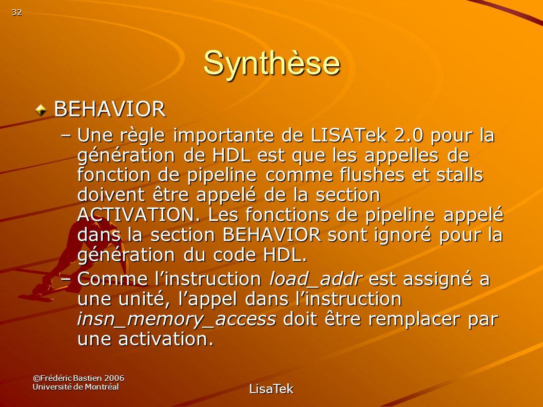 32 ©Frédéric Bastien 2006 Université de Montréal LisaTek Synthèse BEHAVIOR –Une règle importante de LISATek 2.0 pour la génération de HDL est que les appelles de fonction de pipeline comme flushes et stalls doivent être appelé de la section ACTIVATION.