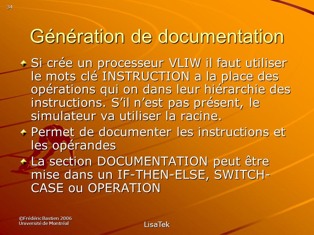 34 ©Frédéric Bastien 2006 Université de Montréal LisaTek Génération de documentation Si crée un processeur VLIW il faut utiliser le mots clé INSTRUCTION a la place des opérations qui on dans leur hiérarchie des instructions.