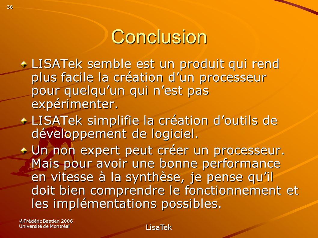 38 ©Frédéric Bastien 2006 Université de Montréal LisaTek Conclusion LISATek semble est un produit qui rend plus facile la création dun processeur pour quelquun qui nest pas expérimenter.