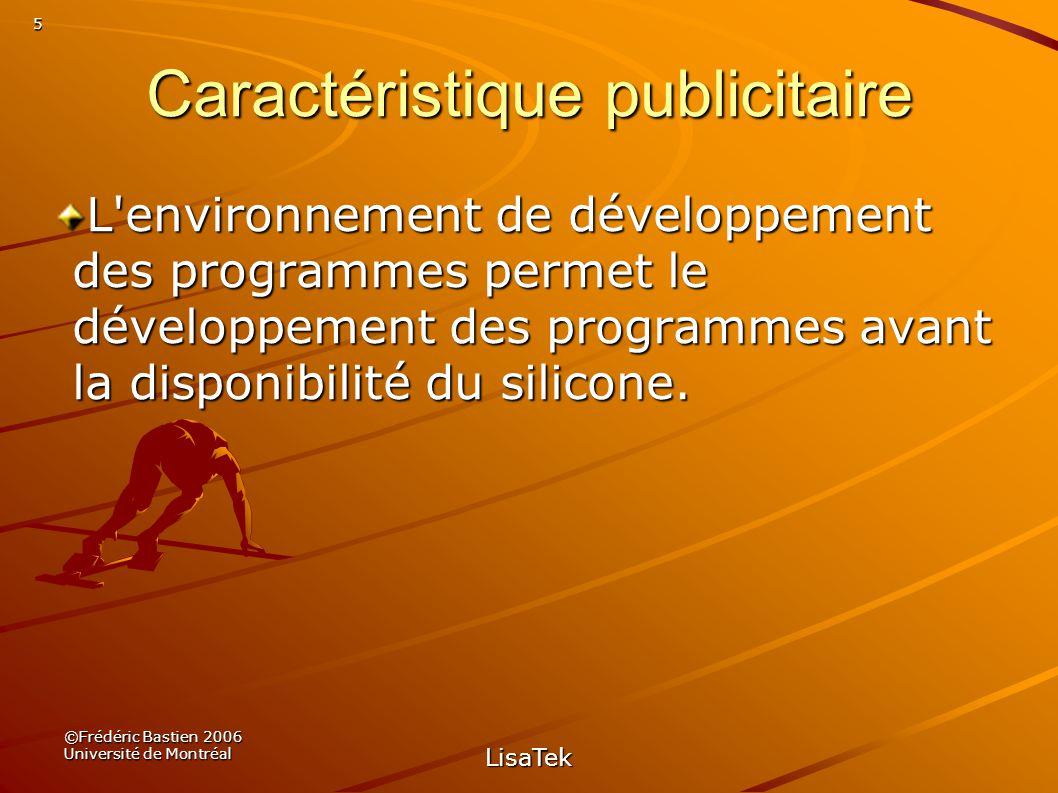 5 ©Frédéric Bastien 2006 Université de Montréal LisaTek Caractéristique publicitaire L environnement de développement des programmes permet le développement des programmes avant la disponibilité du silicone.
