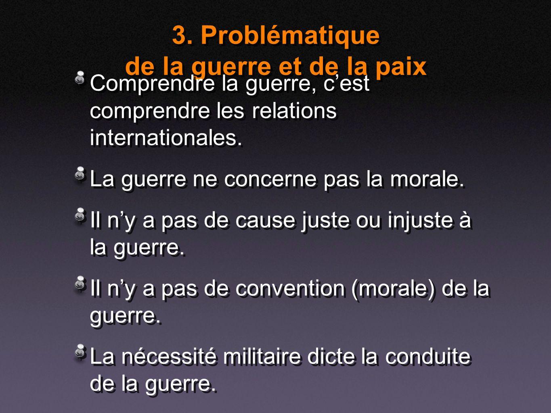 3. Problématique de la guerre et de la paix Comprendre la guerre, cest comprendre les relations internationales. La guerre ne concerne pas la morale.