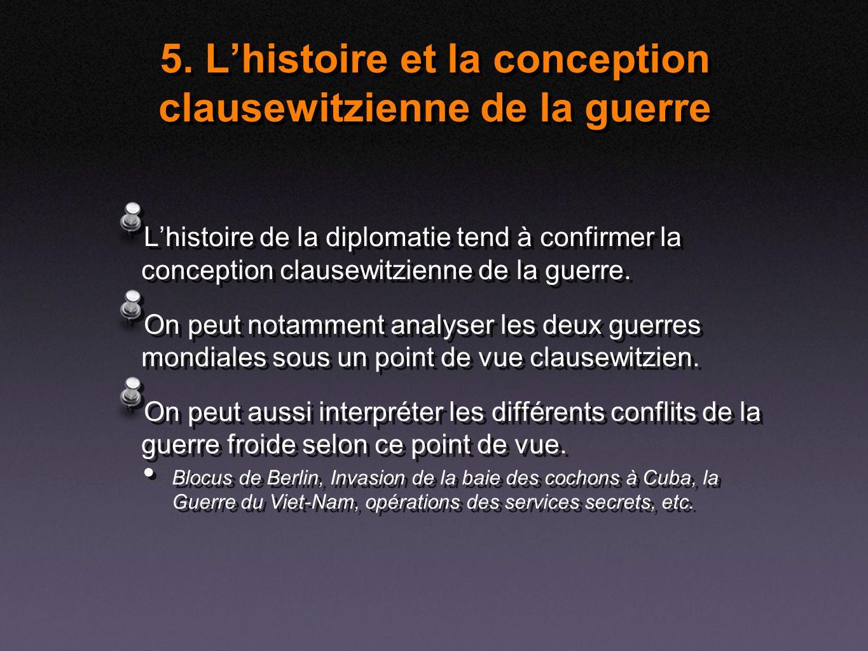 5. Lhistoire et la conception clausewitzienne de la guerre Lhistoire de la diplomatie tend à confirmer la conception clausewitzienne de la guerre. On