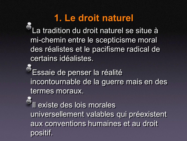 1. Le droit naturel La tradition du droit naturel se situe à mi-chemin entre le scepticisme moral des réalistes et le pacifisme radical de certains id