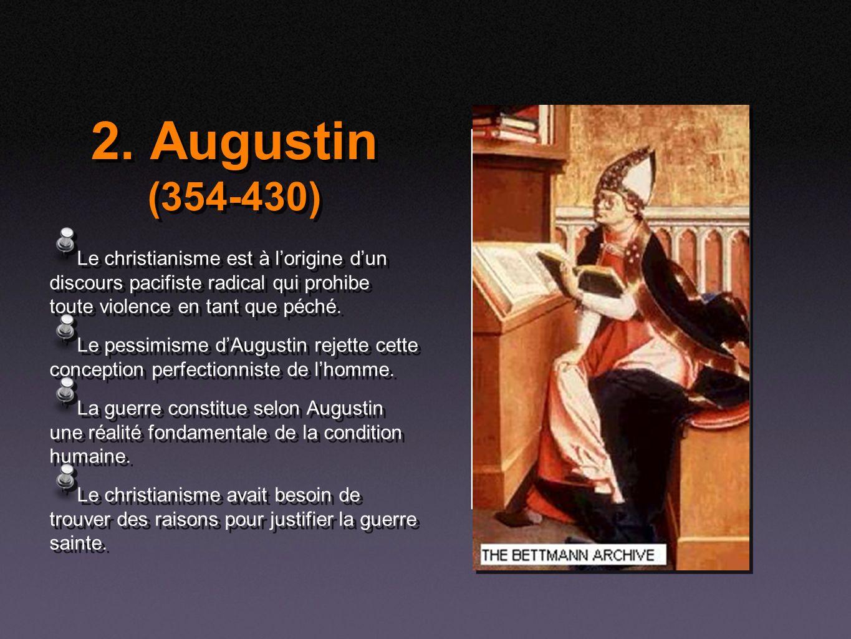 2. Augustin (354-430) Le christianisme est à lorigine dun discours pacifiste radical qui prohibe toute violence en tant que péché. Le pessimisme dAugu