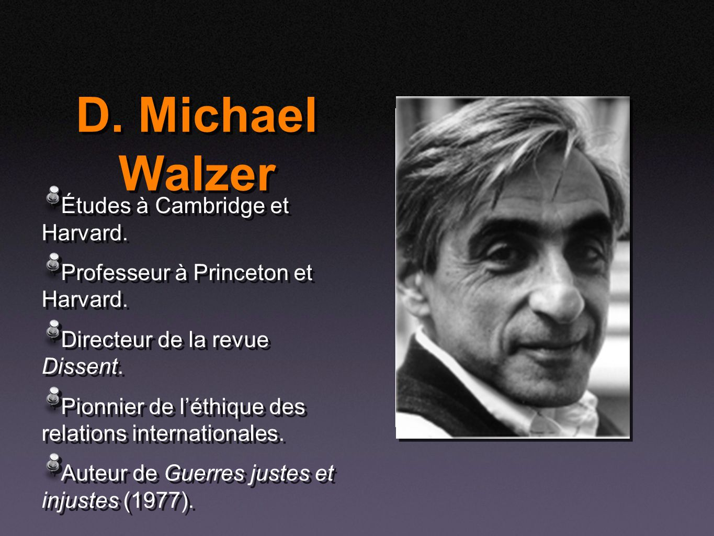 D. Michael Walzer Études à Cambridge et Harvard. Professeur à Princeton et Harvard. Directeur de la revue Dissent. Pionnier de léthique des relations