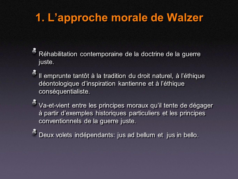 1. Lapproche morale de Walzer Réhabilitation contemporaine de la doctrine de la guerre juste. Il emprunte tantôt à la tradition du droit naturel, à lé