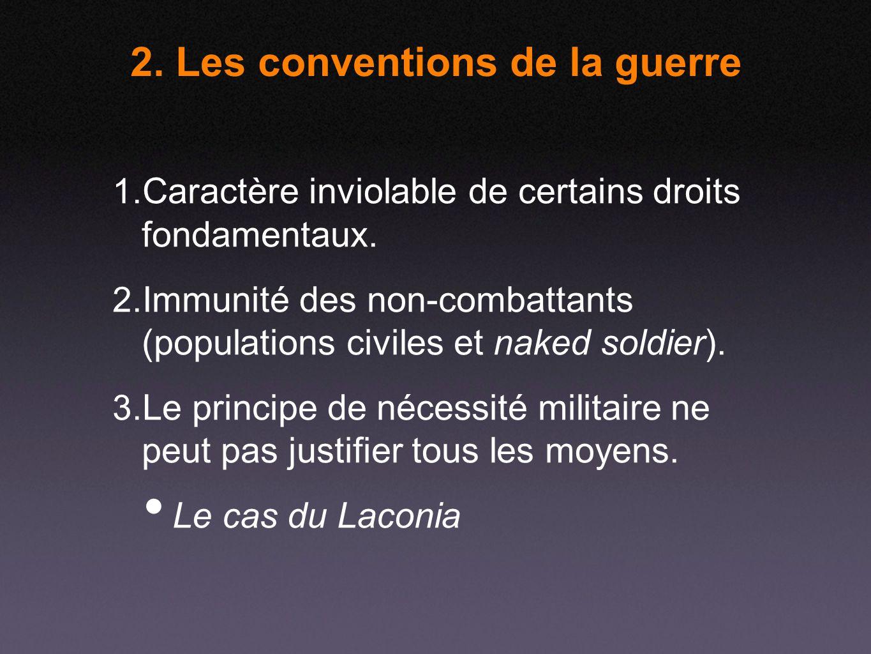 2. Les conventions de la guerre 1. Caractère inviolable de certains droits fondamentaux. 2. Immunité des non-combattants (populations civiles et naked
