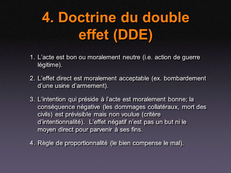 4. Doctrine du double effet (DDE) 1. Lacte est bon ou moralement neutre (i.e. action de guerre légitime). 2. Leffet direct est moralement acceptable (