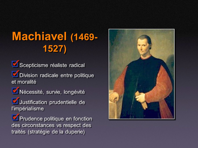 Machiavel (1469- 1527) Scepticisme réaliste radical Division radicale entre politique et moralité Nécessité, survie, longévité Justification prudentie