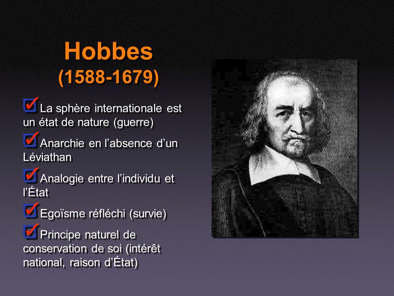 Hobbes (1588-1679) La sphère internationale est un état de nature (guerre) Anarchie en labsence dun Léviathan Analogie entre lindividu et lÉtat Egoïsm