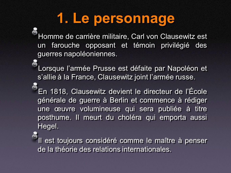 1. Le personnage Homme de carrière militaire, Carl von Clausewitz est un farouche opposant et témoin privilégié des guerres napoléoniennes. Lorsque la