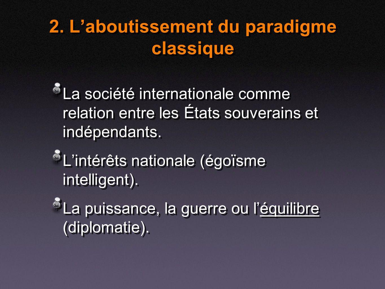 2. Laboutissement du paradigme classique La société internationale comme relation entre les États souverains et indépendants. Lintérêts nationale (égo