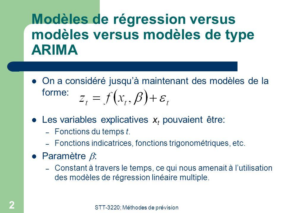 STT-3220; Méthodes de prévision 2 Modèles de régression versus modèles versus modèles de type ARIMA On a considéré jusquà maintenant des modèles de la forme: Les variables explicatives x t pouvaient être: – Fonctions du temps t.