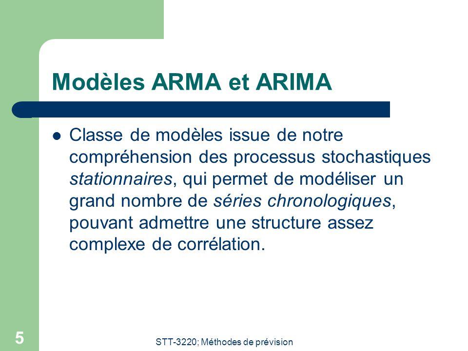 STT-3220; Méthodes de prévision 5 Modèles ARMA et ARIMA Classe de modèles issue de notre compréhension des processus stochastiques stationnaires, qui permet de modéliser un grand nombre de séries chronologiques, pouvant admettre une structure assez complexe de corrélation.