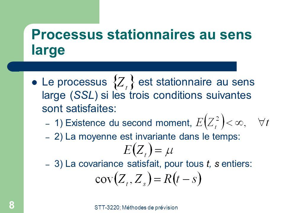 STT-3220; Méthodes de prévision 8 Processus stationnaires au sens large Le processus est stationnaire au sens large (SSL) si les trois conditions suivantes sont satisfaites: – 1) Existence du second moment, – 2) La moyenne est invariante dans le temps: – 3) La covariance satisfait, pour tous t, s entiers: