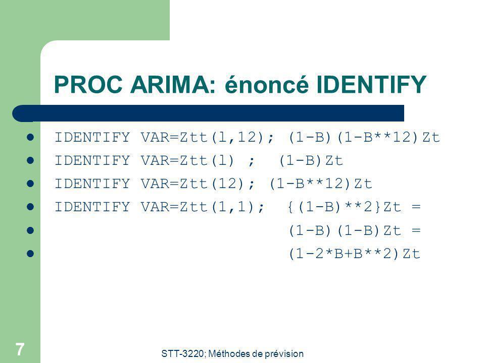 STT-3220; Méthodes de prévision 7 PROC ARIMA: énoncé IDENTIFY IDENTIFY VAR=Ztt(l,12); (1-B)(1-B**12)Zt IDENTIFY VAR=Ztt(l) ; (1-B)Zt IDENTIFY VAR=Ztt(12); (1-B**12)Zt IDENTIFY VAR=Ztt(1,1); {(1-B)**2}Zt = (1-B)(1-B)Zt = (1-2*B+B**2)Zt