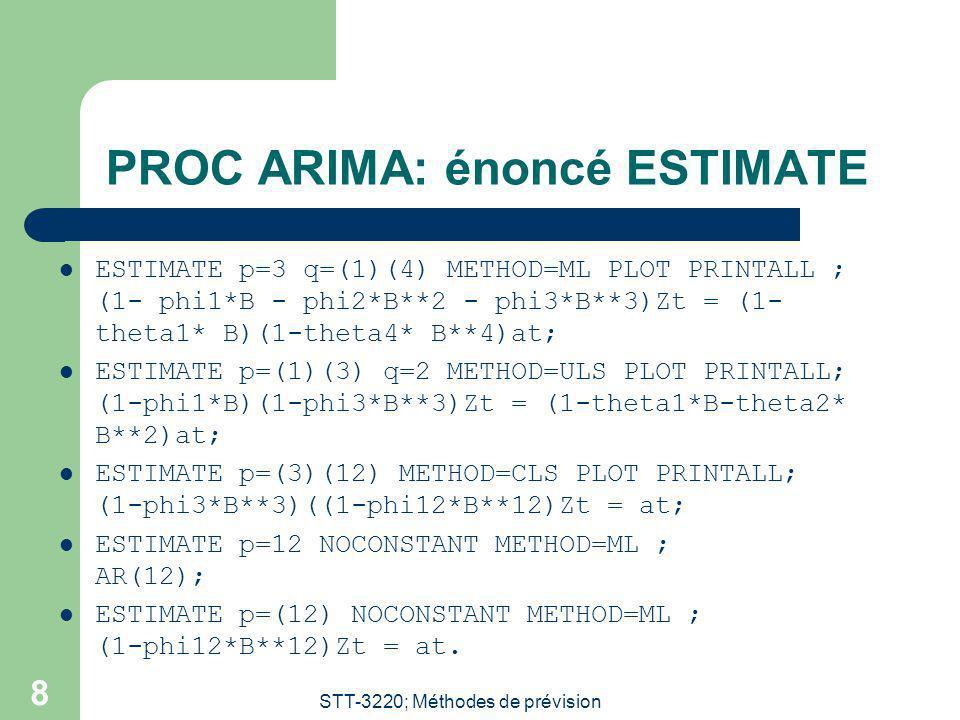 STT-3220; Méthodes de prévision 8 PROC ARIMA: énoncé ESTIMATE ESTIMATE p=3 q=(1)(4) METHOD=ML PLOT PRINTALL ; (1- phi1*B - phi2*B**2 - phi3*B**3)Zt = (1- theta1* B)(1-theta4* B**4)at; ESTIMATE p=(1)(3) q=2 METHOD=ULS PLOT PRINTALL; (1-phi1*B)(1-phi3*B**3)Zt = (1-theta1*B-theta2* B**2)at; ESTIMATE p=(3)(12) METHOD=CLS PLOT PRINTALL; (1-phi3*B**3)((1-phi12*B**12)Zt = at; ESTIMATE p=12 NOCONSTANT METHOD=ML ; AR(12); ESTIMATE p=(12) NOCONSTANT METHOD=ML ; (1-phi12*B**12)Zt = at.