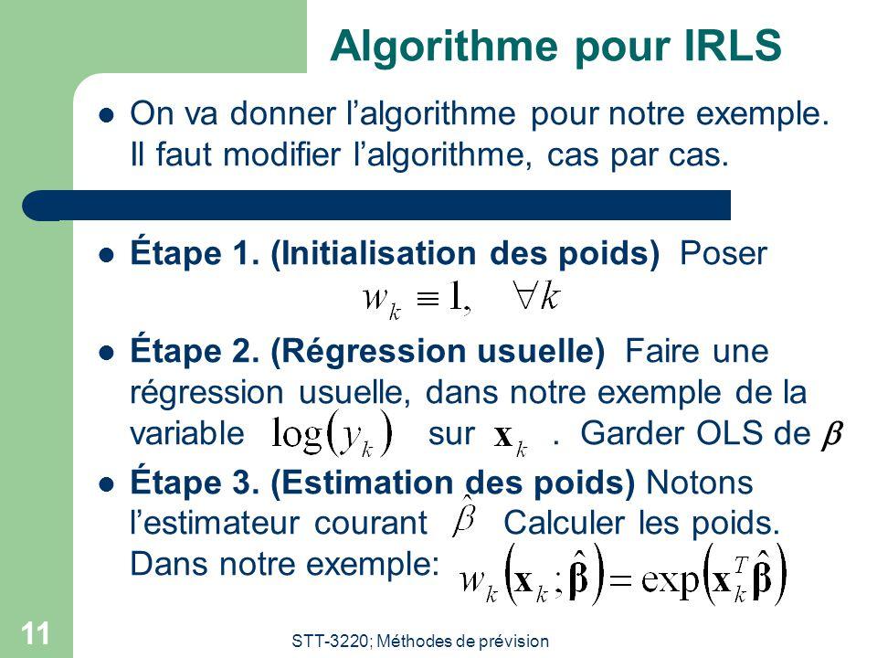 STT-3220; Méthodes de prévision 11 Algorithme pour IRLS On va donner lalgorithme pour notre exemple. Il faut modifier lalgorithme, cas par cas. Étape