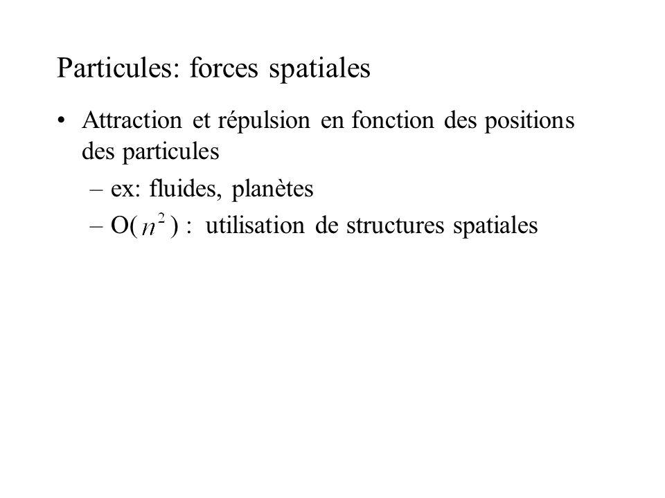 Particules: forces spatiales Attraction et répulsion en fonction des positions des particules –ex: fluides, planètes –O( ) : utilisation de structures