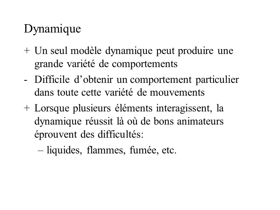 Dynamique +Un seul modèle dynamique peut produire une grande variété de comportements -Difficile dobtenir un comportement particulier dans toute cette