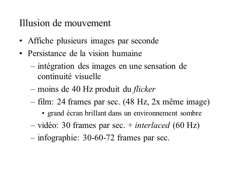 Illusion de mouvement Affiche plusieurs images par seconde Persistance de la vision humaine –intégration des images en une sensation de continuité vis