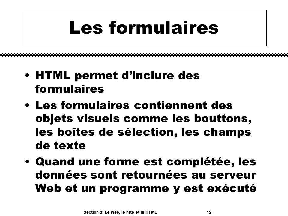 Section 3: Le Web, le http et le HTML12 Les formulaires HTML permet dinclure des formulaires Les formulaires contiennent des objets visuels comme les bouttons, les boîtes de sélection, les champs de texte Quand une forme est complétée, les données sont retournées au serveur Web et un programme y est exécuté