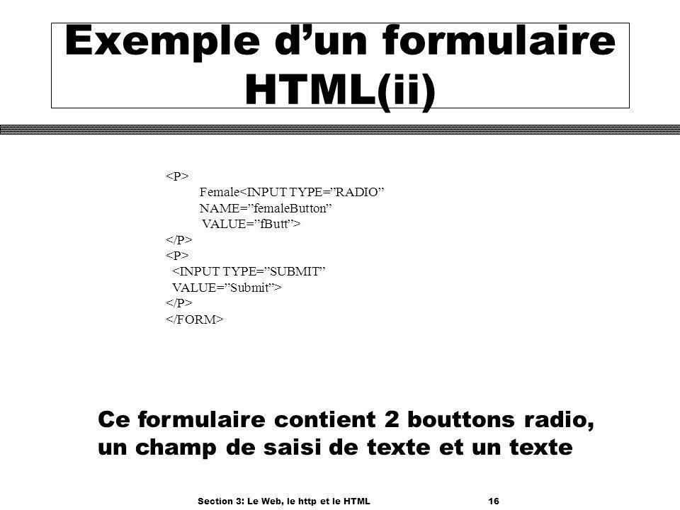 Section 3: Le Web, le http et le HTML16 Exemple dun formulaire HTML(ii) Female<INPUT TYPE=RADIO NAME=femaleButton VALUE=fButt> <INPUT TYPE=SUBMIT VALUE=Submit> Ce formulaire contient 2 bouttons radio, un champ de saisi de texte et un texte